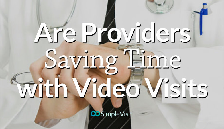 Are Providers Saving Time with Video Visits?